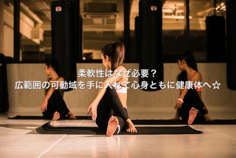 柔軟性はなぜ必要?広範囲の可動域を手に入れて心身ともに健康体へ☆
